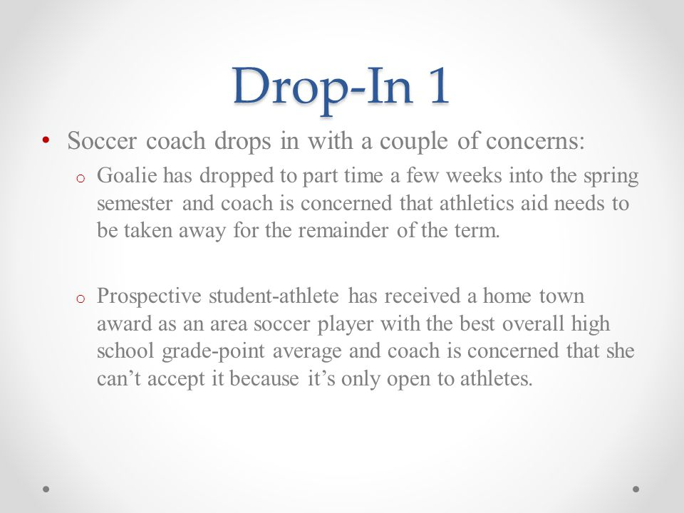 Drop-In 1 Soccer coach drops in with a couple of concerns: o Goalie has dropped to part time a few weeks into the spring semester and coach is concerned that athletics aid needs to be taken away for the remainder of the term.