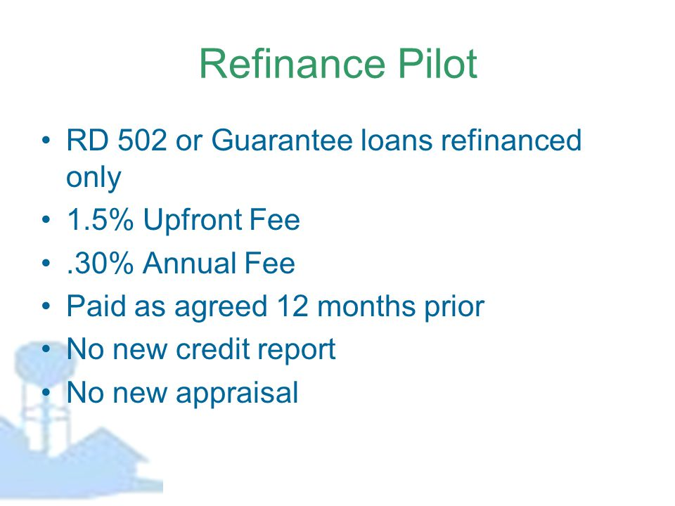 Refinance Pilot RD 502 or Guarantee loans refinanced only 1.5% Upfront Fee.30% Annual Fee Paid as agreed 12 months prior No new credit report No new appraisal