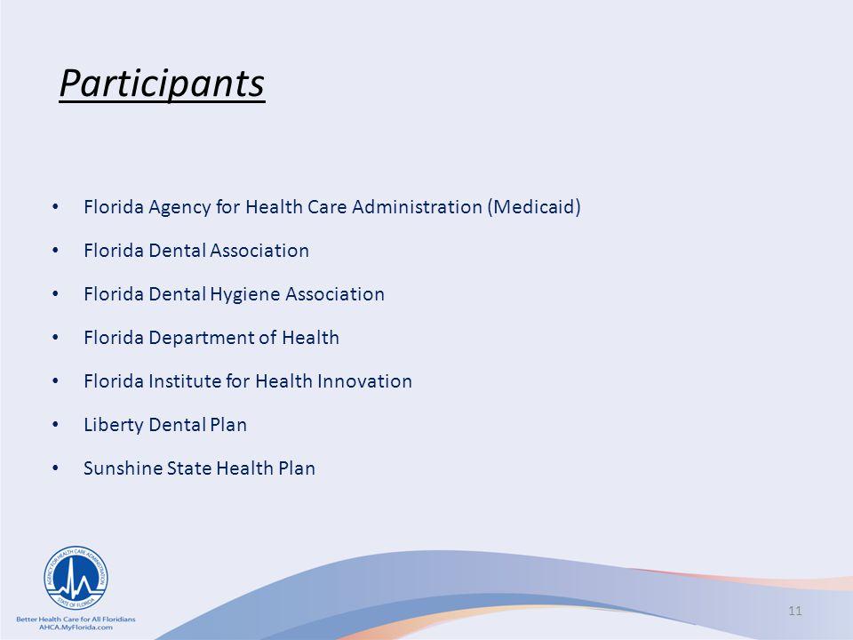 Participants Florida Agency for Health Care Administration (Medicaid) Florida Dental Association Florida Dental Hygiene Association Florida Department of Health Florida Institute for Health Innovation Liberty Dental Plan Sunshine State Health Plan 11
