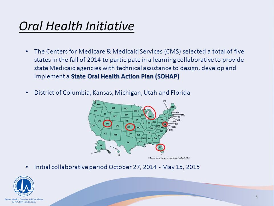 Oral Health Initiative State Oral Health Action Plan (SOHAP) The Centers for Medicare & Medicaid Services (CMS) selected a total of five states in the fall of 2014 to participate in a learning collaborative to provide state Medicaid agencies with technical assistance to design, develop and implement a State Oral Health Action Plan (SOHAP) District of Columbia, Kansas, Michigan, Utah and Florida Initial collaborative period October 27, 2014 - May 15, 2015 6 http://www.civilengineeringjobs.com/statelist.shtml