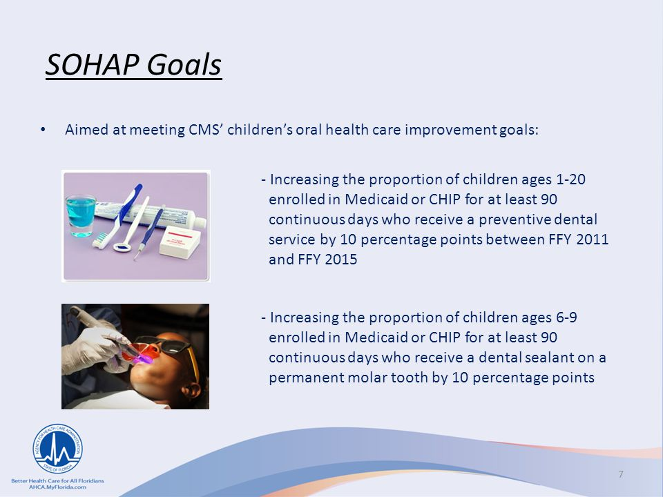 SOHAP Goals Aimed at meeting CMS' children's oral health care improvement goals: - Increasing the proportion of children ages 1-20 enrolled in Medicaid or CHIP for at least 90 continuous days who receive a preventive dental service by 10 percentage points between FFY 2011 and FFY 2015 - Increasing the proportion of children ages 6-9 enrolled in Medicaid or CHIP for at least 90 continuous days who receive a dental sealant on a permanent molar tooth by 10 percentage points 7