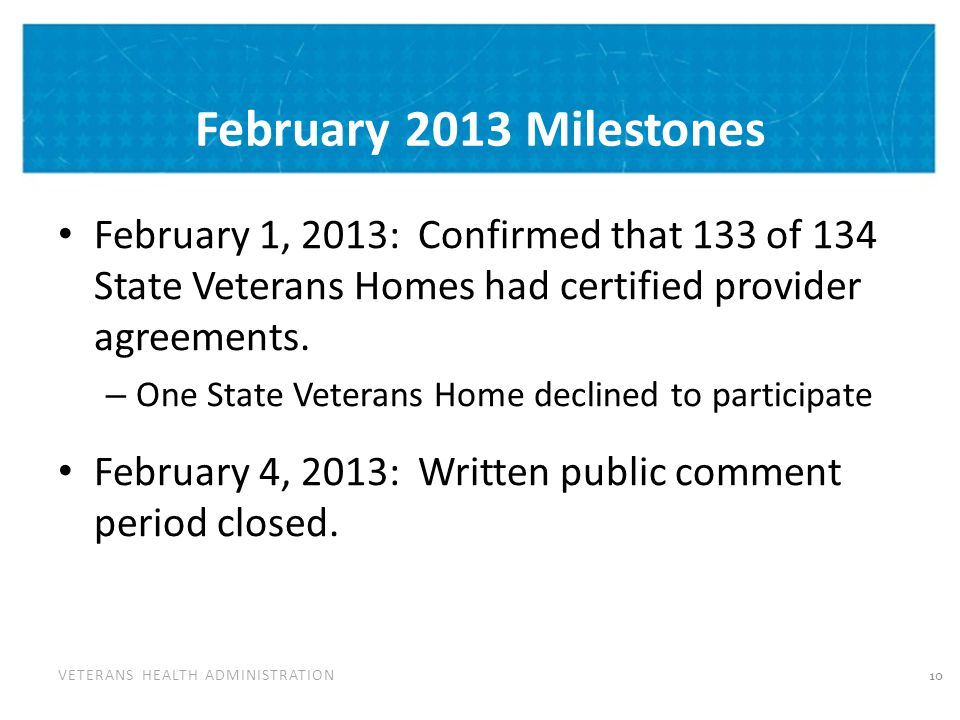 VETERANS HEALTH ADMINISTRATION February 2013 Milestones February 1, 2013: Confirmed that 133 of 134 State Veterans Homes had certified provider agreem