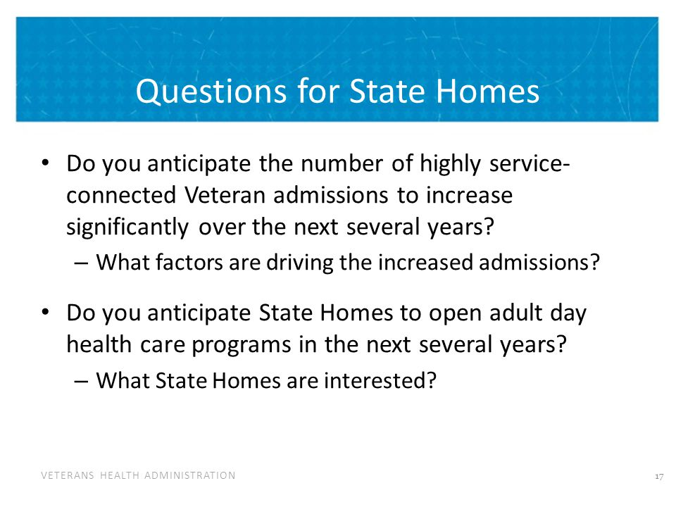 VETERANS HEALTH ADMINISTRATION Questions for State Homes Do you anticipate the number of highly service- connected Veteran admissions to increase sign