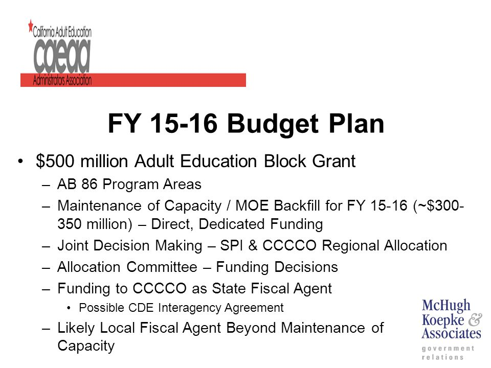 FY 15-16 Budget Plan $500 million Adult Education Block Grant –AB 86 Program Areas –Maintenance of Capacity / MOE Backfill for FY 15-16 (~$300- 350 million) – Direct, Dedicated Funding –Joint Decision Making – SPI & CCCCO Regional Allocation –Allocation Committee – Funding Decisions –Funding to CCCCO as State Fiscal Agent Possible CDE Interagency Agreement –Likely Local Fiscal Agent Beyond Maintenance of Capacity