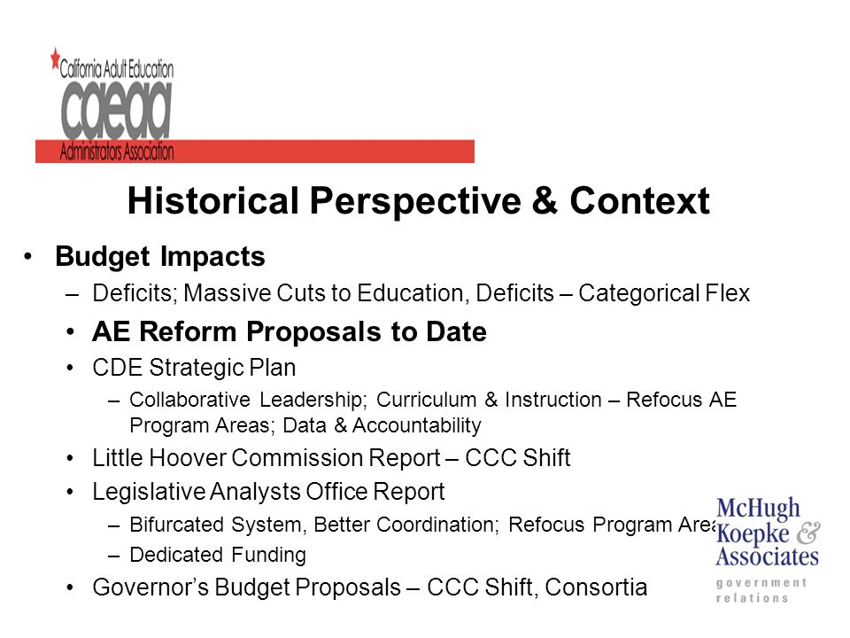 Historical Perspective & Context Budget Impacts –Deficits; Massive Cuts to Education, Deficits – Categorical Flex AE Reform Proposals to Date CDE Strategic Plan –Collaborative Leadership; Curriculum & Instruction – Refocus AE Program Areas; Data & Accountability Little Hoover Commission Report – CCC Shift Legislative Analysts Office Report –Bifurcated System, Better Coordination; Refocus Program Areas –Dedicated Funding Governor's Budget Proposals – CCC Shift, Consortia