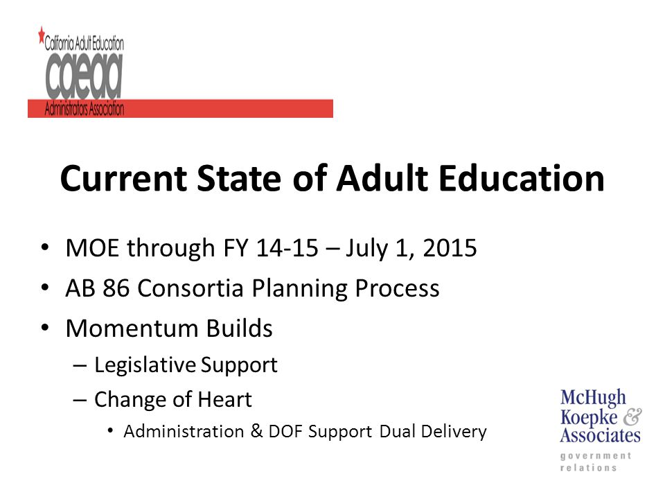 Current State of Adult Education MOE through FY 14-15 – July 1, 2015 AB 86 Consortia Planning Process Momentum Builds – Legislative Support – Change of Heart Administration & DOF Support Dual Delivery