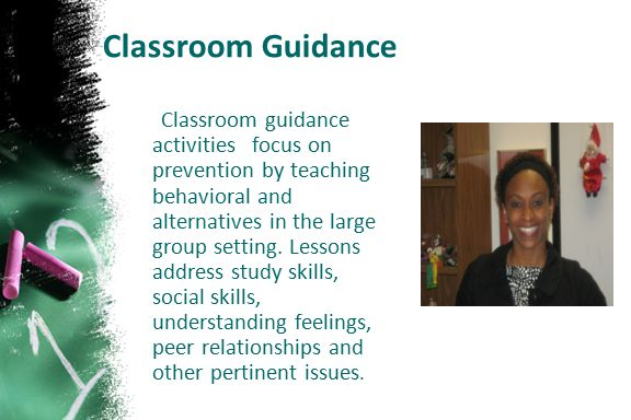 Classroom Guidance Classroom guidance activities focus on prevention by teaching behavioral and alternatives in the large group setting. Lessons addre