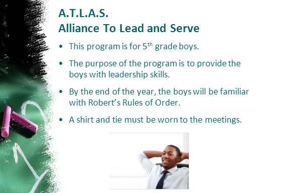 A.T.L.A.S. Alliance To Lead and Serve This program is for 5 th grade boys. The purpose of the program is to provide the boys with leadership skills. B