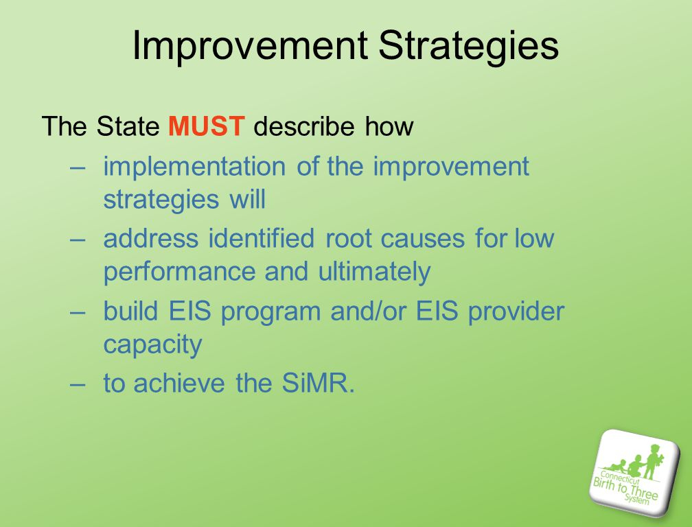 Improvement Strategies The State MUST describe how –implementation of the improvement strategies will –address identified root causes for low performance and ultimately –build EIS program and/or EIS provider capacity –to achieve the SiMR.