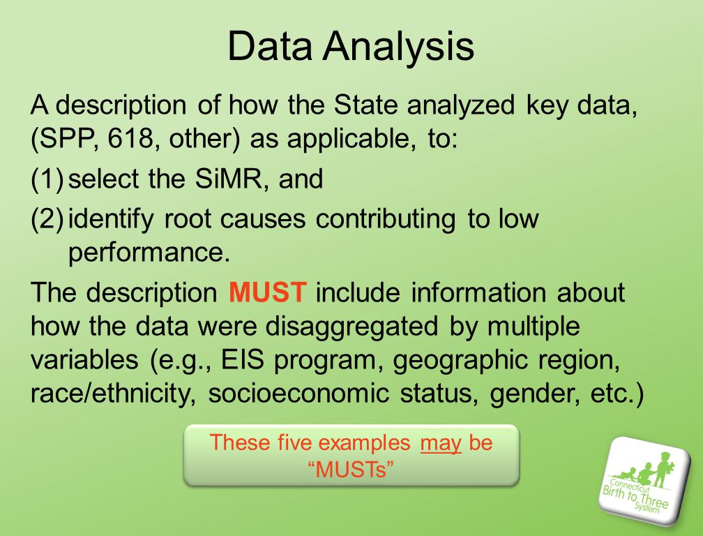 Data Analysis A description of how the State analyzed key data, (SPP, 618, other) as applicable, to: (1)select the SiMR, and (2)identify root causes contributing to low performance.