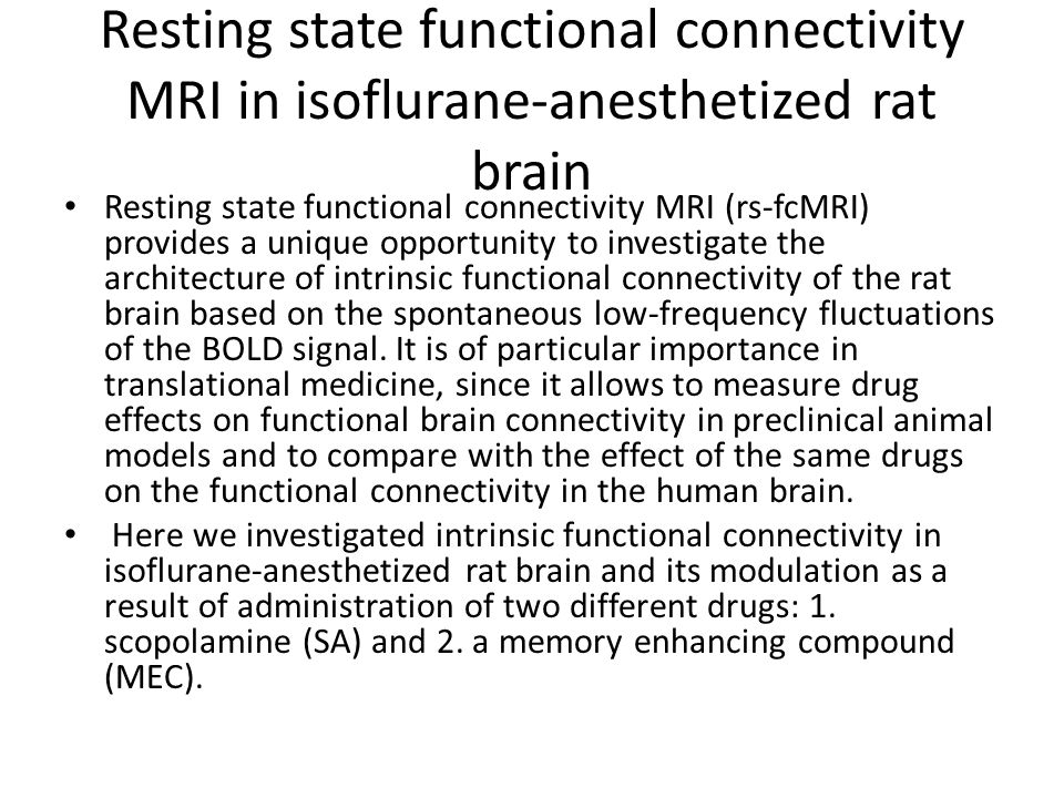 Resting state functional connectivity MRI in isoflurane-anesthetized rat brain Resting state functional connectivity MRI (rs-fcMRI) provides a unique opportunity to investigate the architecture of intrinsic functional connectivity of the rat brain based on the spontaneous low-frequency fluctuations of the BOLD signal.