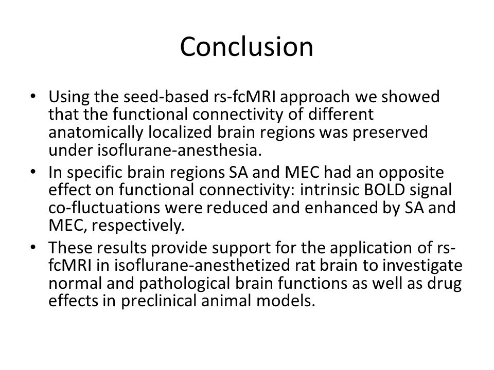 Conclusion Using the seed-based rs-fcMRI approach we showed that the functional connectivity of different anatomically localized brain regions was preserved under isoflurane-anesthesia.
