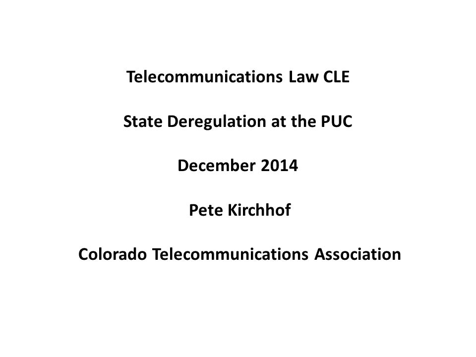 Telecommunications Law CLE State Deregulation at the PUC December 2014 Pete Kirchhof Colorado Telecommunications Association