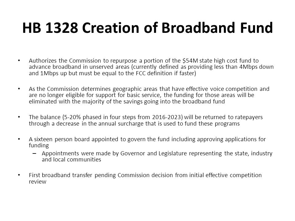 HB 1328 Creation of Broadband Fund Authorizes the Commission to repurpose a portion of the $54M state high cost fund to advance broadband in unserved areas (currently defined as providing less than 4Mbps down and 1Mbps up but must be equal to the FCC definition if faster) As the Commission determines geographic areas that have effective voice competition and are no longer eligible for support for basic service, the funding for those areas will be eliminated with the majority of the savings going into the broadband fund The balance (5-20% phased in four steps from 2016-2023) will be returned to ratepayers through a decrease in the annual surcharge that is used to fund these programs A sixteen person board appointed to govern the fund including approving applications for funding – Appointments were made by Governor and Legislature representing the state, industry and local communities First broadband transfer pending Commission decision from initial effective competition review