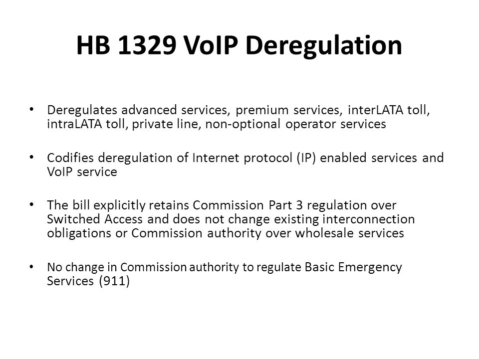 HB 1329 VoIP Deregulation Deregulates advanced services, premium services, interLATA toll, intraLATA toll, private line, non-optional operator services Codifies deregulation of Internet protocol (IP) enabled services and VoIP service The bill explicitly retains Commission Part 3 regulation over Switched Access and does not change existing interconnection obligations or Commission authority over wholesale services No change in Commission authority to regulate Basic Emergency Services (911)