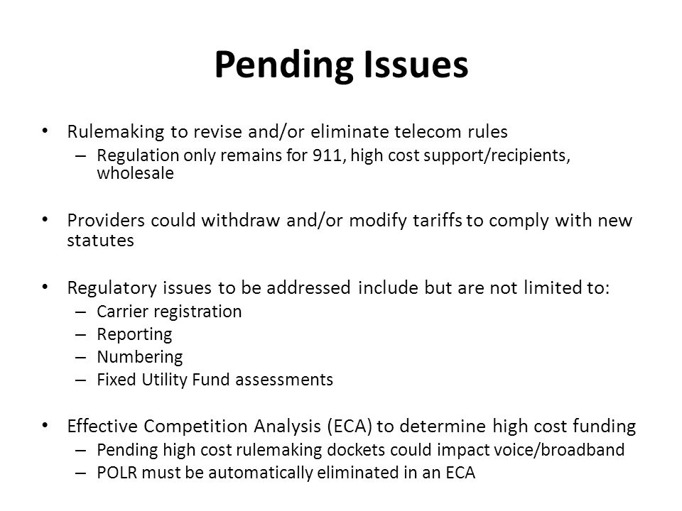 Pending Issues Rulemaking to revise and/or eliminate telecom rules – Regulation only remains for 911, high cost support/recipients, wholesale Providers could withdraw and/or modify tariffs to comply with new statutes Regulatory issues to be addressed include but are not limited to: – Carrier registration – Reporting – Numbering – Fixed Utility Fund assessments Effective Competition Analysis (ECA) to determine high cost funding – Pending high cost rulemaking dockets could impact voice/broadband – POLR must be automatically eliminated in an ECA