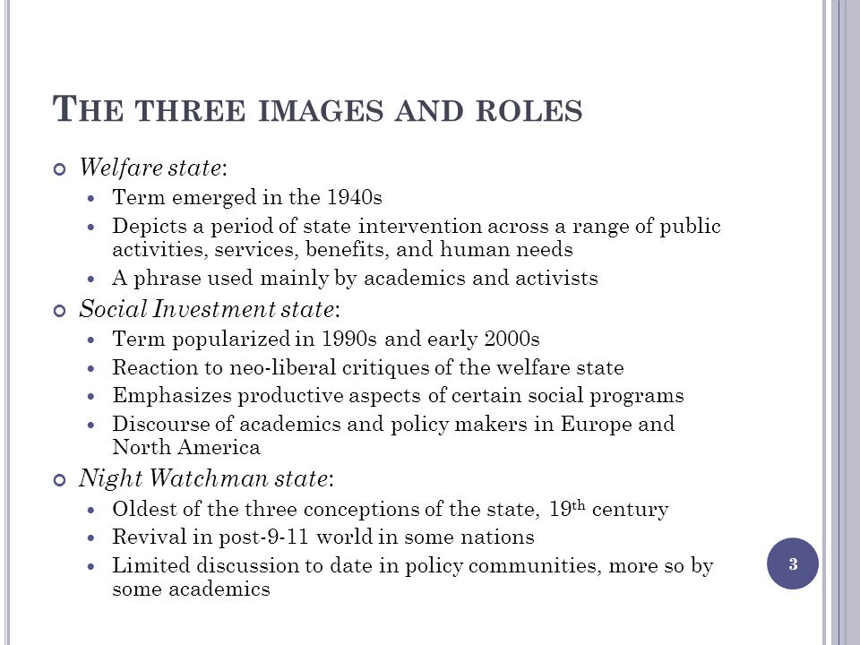 T HE THREE IMAGES AND ROLES Welfare state : Term emerged in the 1940s Depicts a period of state intervention across a range of public activities, services, benefits, and human needs A phrase used mainly by academics and activists Social Investment state : Term popularized in 1990s and early 2000s Reaction to neo-liberal critiques of the welfare state Emphasizes productive aspects of certain social programs Discourse of academics and policy makers in Europe and North America Night Watchman state : Oldest of the three conceptions of the state, 19 th century Revival in post-9-11 world in some nations Limited discussion to date in policy communities, more so by some academics 3