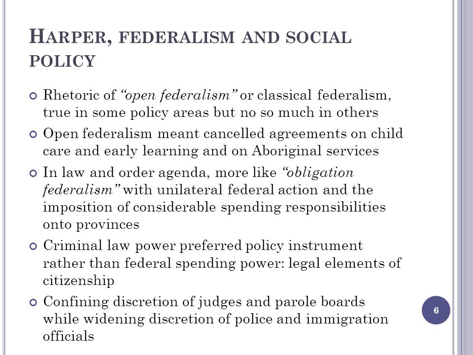 H ARPER, FEDERALISM AND SOCIAL POLICY Rhetoric of open federalism or classical federalism, true in some policy areas but no so much in others Open federalism meant cancelled agreements on child care and early learning and on Aboriginal services In law and order agenda, more like obligation federalism with unilateral federal action and the imposition of considerable spending responsibilities onto provinces Criminal law power preferred policy instrument rather than federal spending power: legal elements of citizenship Confining discretion of judges and parole boards while widening discretion of police and immigration officials 6