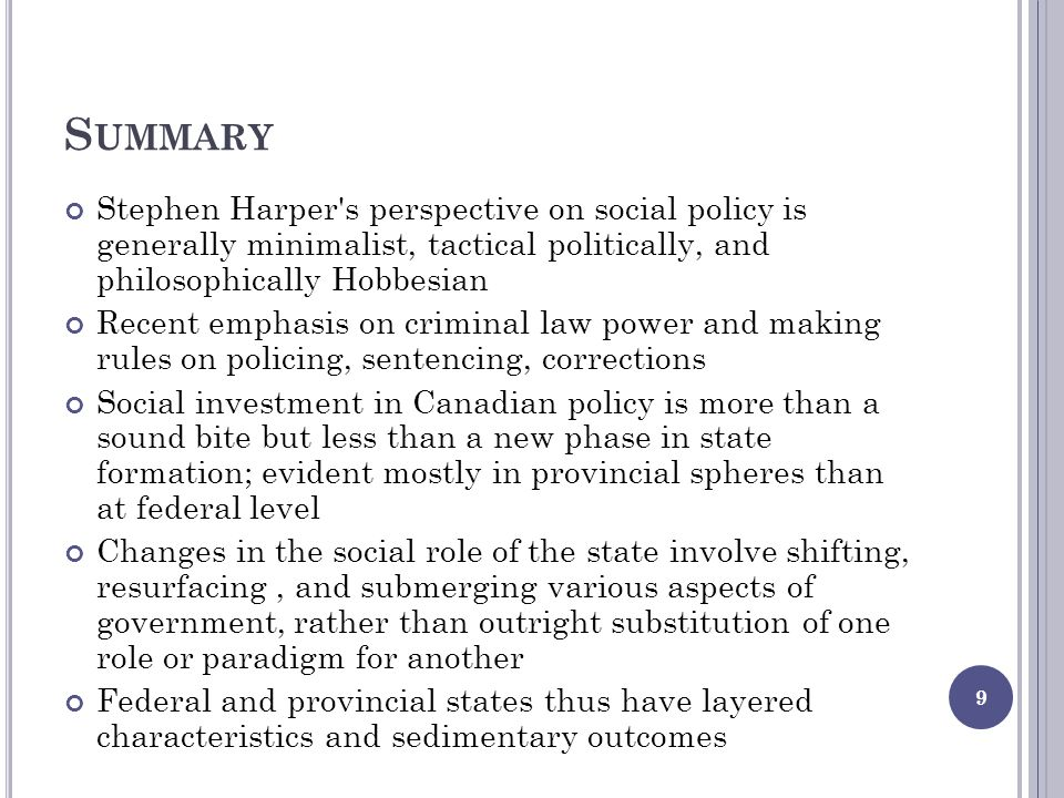 S UMMARY Stephen Harper s perspective on social policy is generally minimalist, tactical politically, and philosophically Hobbesian Recent emphasis on criminal law power and making rules on policing, sentencing, corrections Social investment in Canadian policy is more than a sound bite but less than a new phase in state formation; evident mostly in provincial spheres than at federal level Changes in the social role of the state involve shifting, resurfacing, and submerging various aspects of government, rather than outright substitution of one role or paradigm for another Federal and provincial states thus have layered characteristics and sedimentary outcomes 9