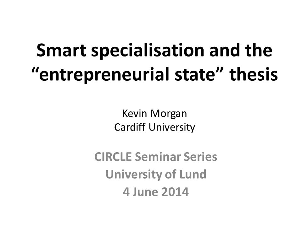 """Smart specialisation and the """"entrepreneurial state"""" thesis Kevin Morgan Cardiff University CIRCLE Seminar Series University of Lund 4 June 2014"""