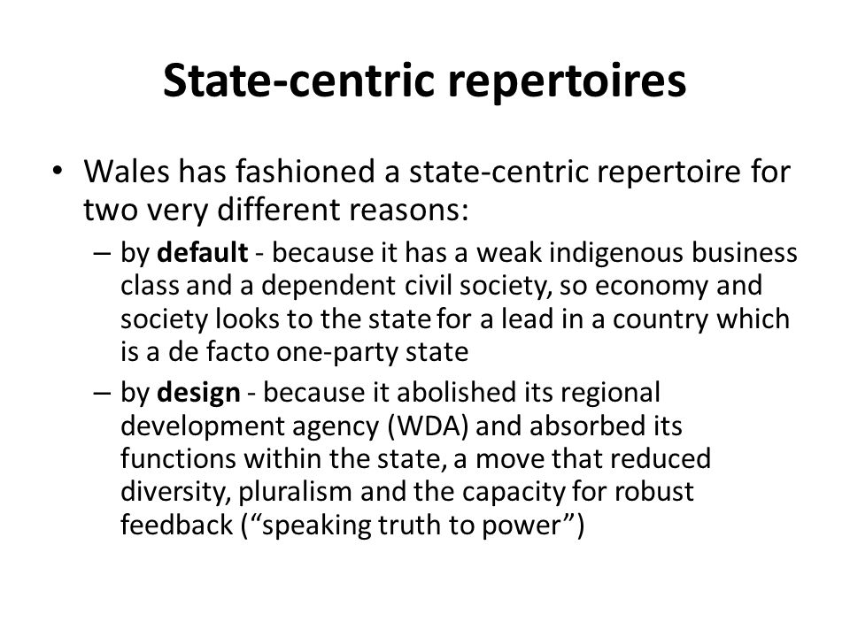 State-centric repertoires Wales has fashioned a state-centric repertoire for two very different reasons: – by default - because it has a weak indigeno