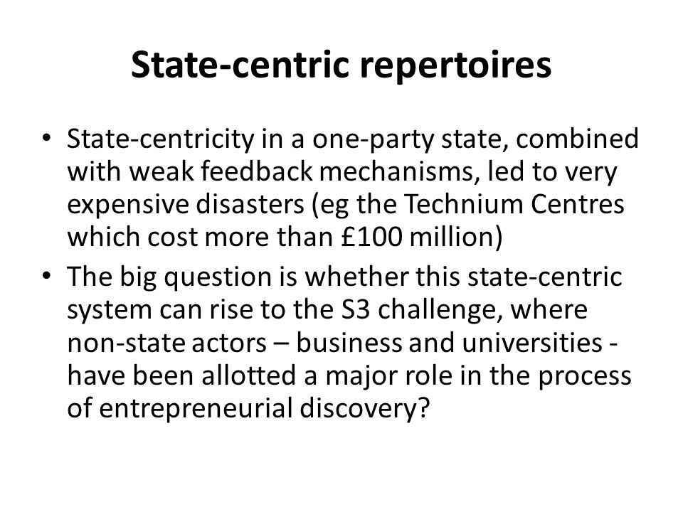 State-centric repertoires State-centricity in a one-party state, combined with weak feedback mechanisms, led to very expensive disasters (eg the Techn