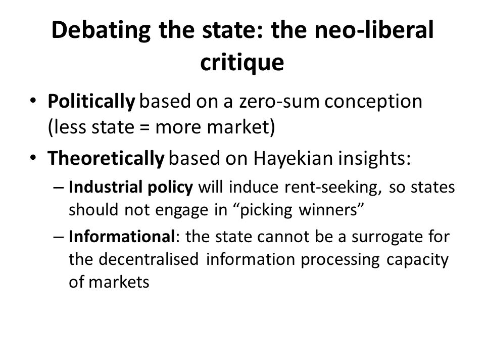 Debating the state: the neo-liberal critique Politically based on a zero-sum conception (less state = more market) Theoretically based on Hayekian ins