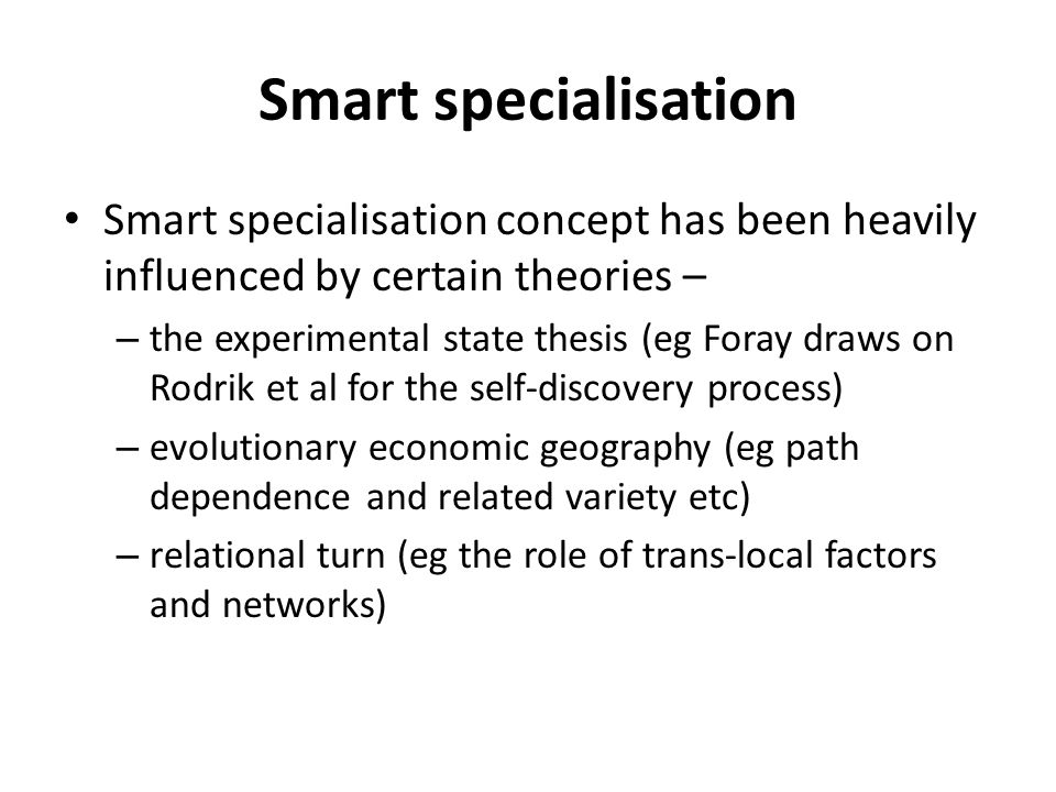 Smart specialisation Smart specialisation concept has been heavily influenced by certain theories – – the experimental state thesis (eg Foray draws on