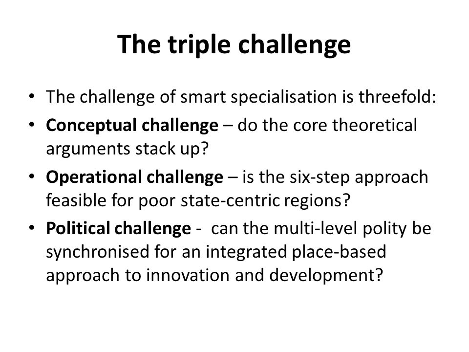 The triple challenge The challenge of smart specialisation is threefold: Conceptual challenge – do the core theoretical arguments stack up? Operationa