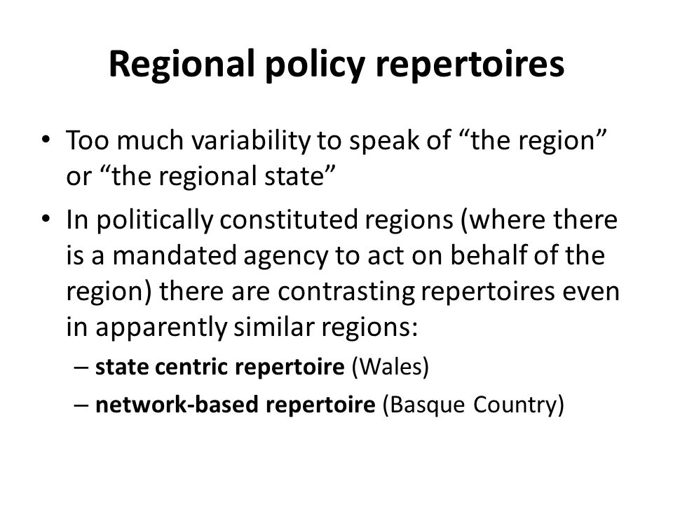 """Regional policy repertoires Too much variability to speak of """"the region"""" or """"the regional state"""" In politically constituted regions (where there is a"""