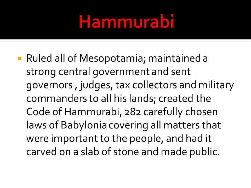  Ruled all of Mesopotamia; maintained a strong central government and sent governors, judges, tax collectors and military commanders to all his lands; created the Code of Hammurabi, 282 carefully chosen laws of Babylonia covering all matters that were important to the people, and had it carved on a slab of stone and made public.