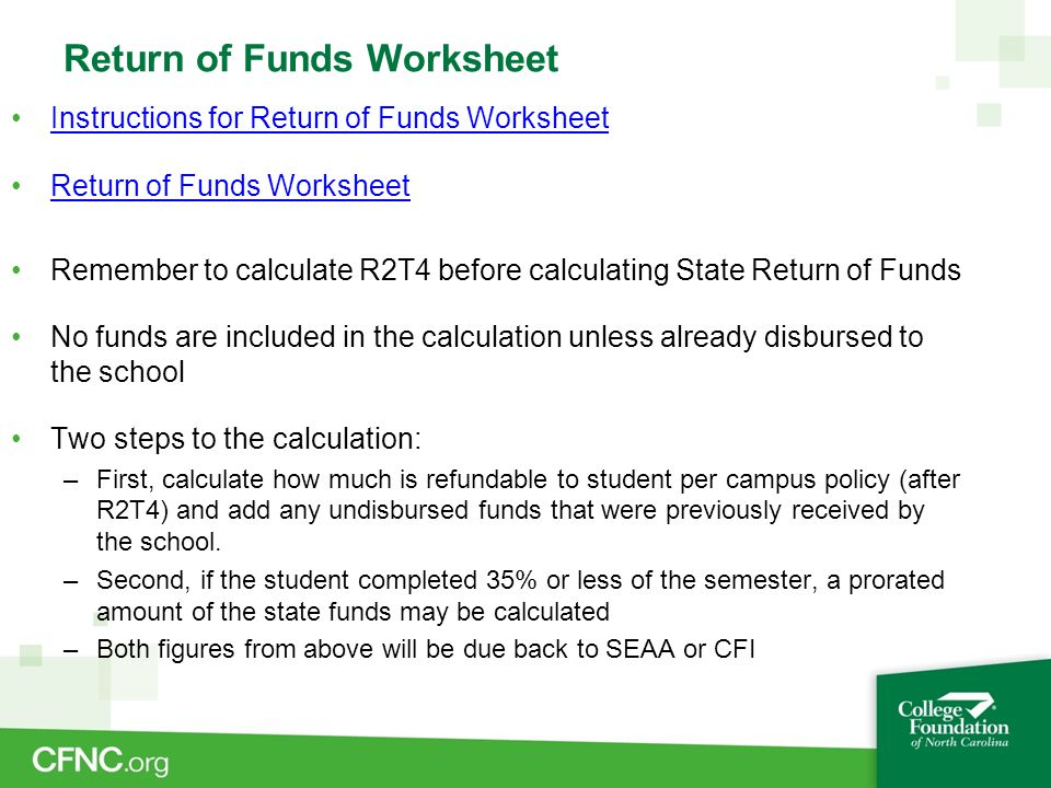 Return of Funds Worksheet Instructions for Return of Funds WorksheetInstructions for Return of Funds Worksheet Return of Funds Worksheet Remember to calculate R2T4 before calculating State Return of Funds No funds are included in the calculation unless already disbursed to the school Two steps to the calculation: –First, calculate how much is refundable to student per campus policy (after R2T4) and add any undisbursed funds that were previously received by the school.