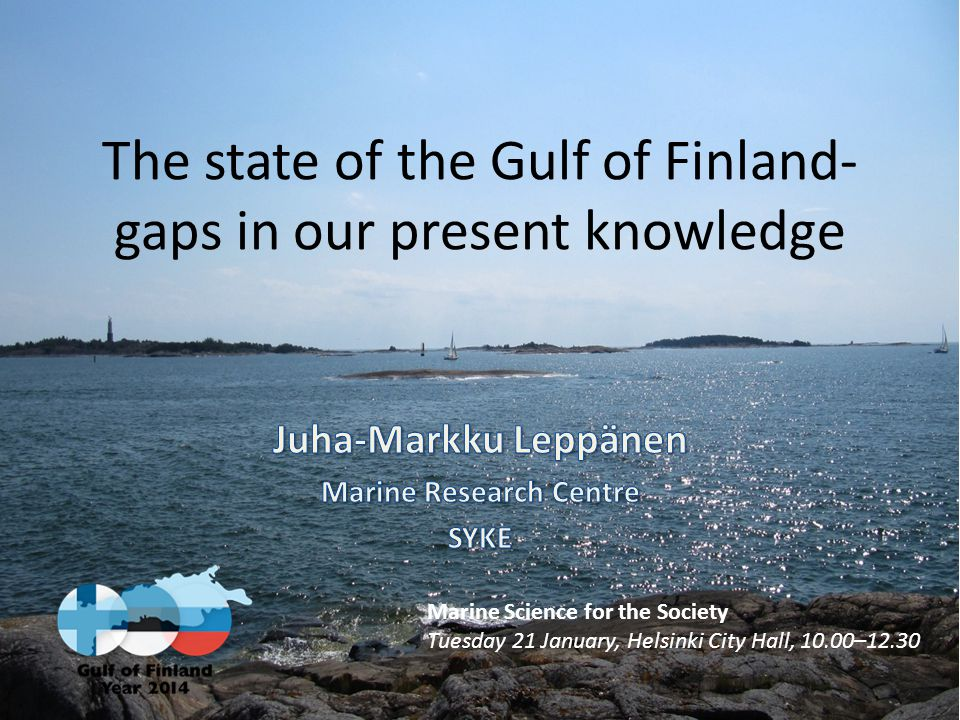 The state of the Gulf of Finland- gaps in our present knowledge Marine Science for the Society Tuesday 21 January, Helsinki City Hall, 10.00–12.30