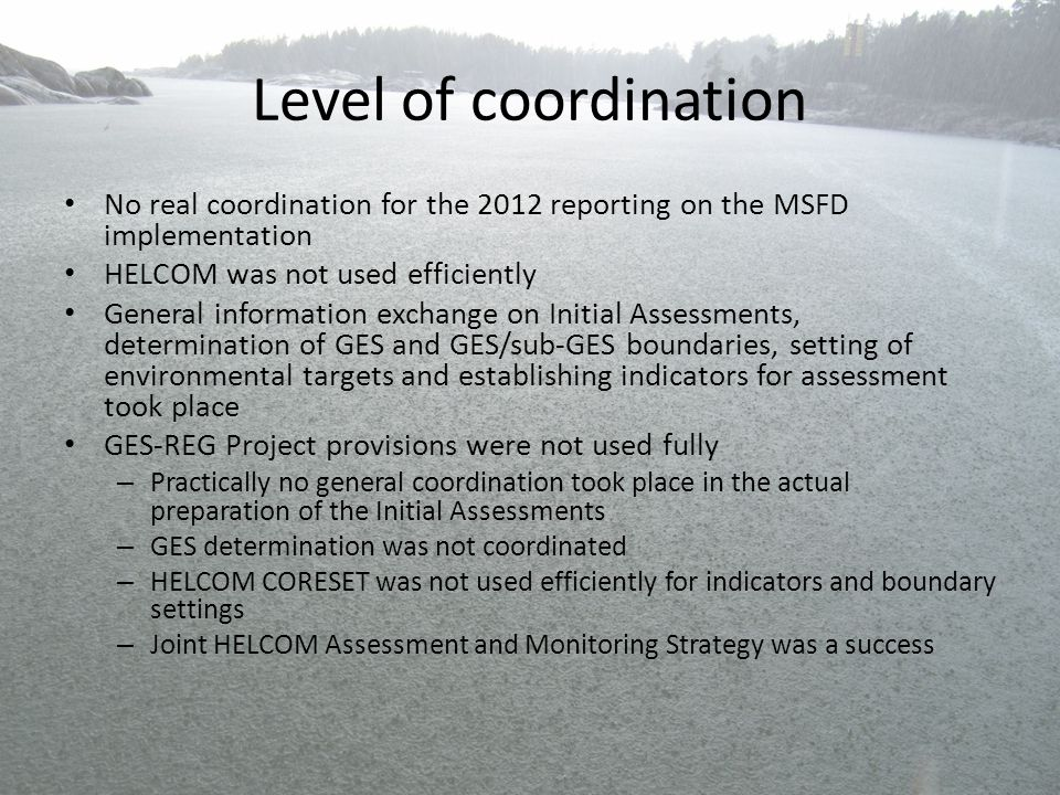 Level of coordination No real coordination for the 2012 reporting on the MSFD implementation HELCOM was not used efficiently General information excha