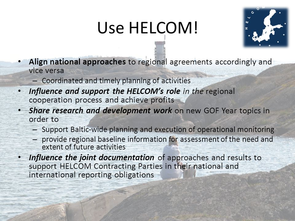 Use HELCOM! Align national approaches to regional agreements accordingly and vice versa – Coordinated and timely planning of activities Influence and