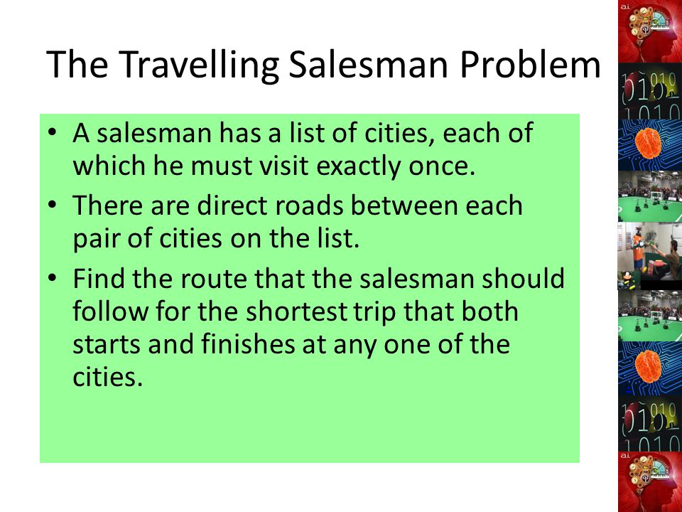 The Travelling Salesman Problem A salesman has a list of cities, each of which he must visit exactly once.