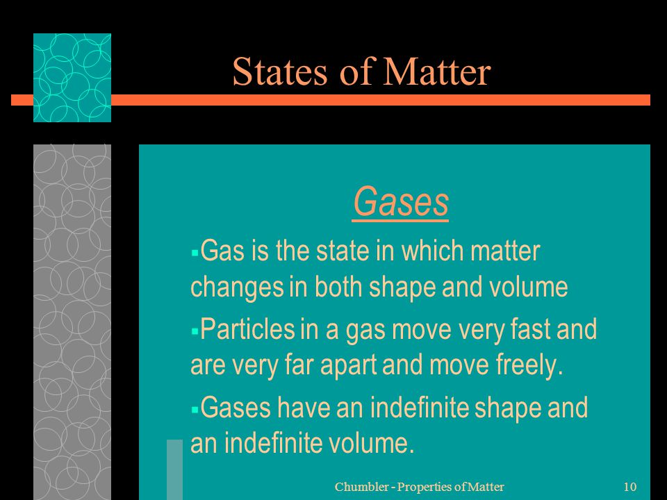 Chumbler - Properties of Matter10 States of Matter Gases GGas is the state in which matter changes in both shape and volume PParticles in a gas mo