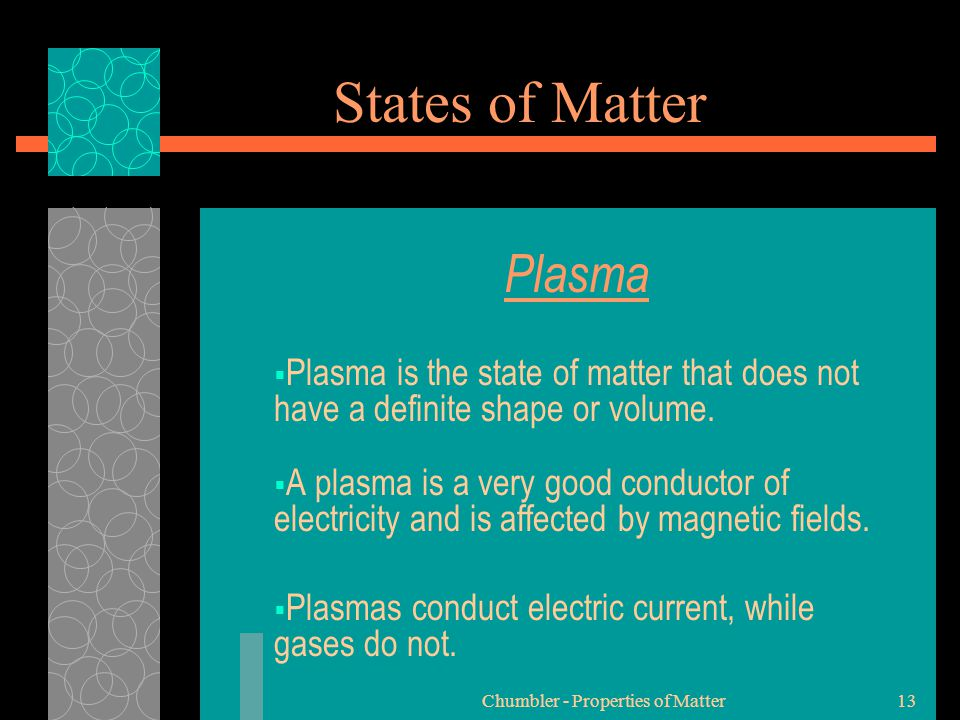 Chumbler - Properties of Matter13 States of Matter Plasma  Plasma is the state of matter that does not have a definite shape or volume.  A plasma is