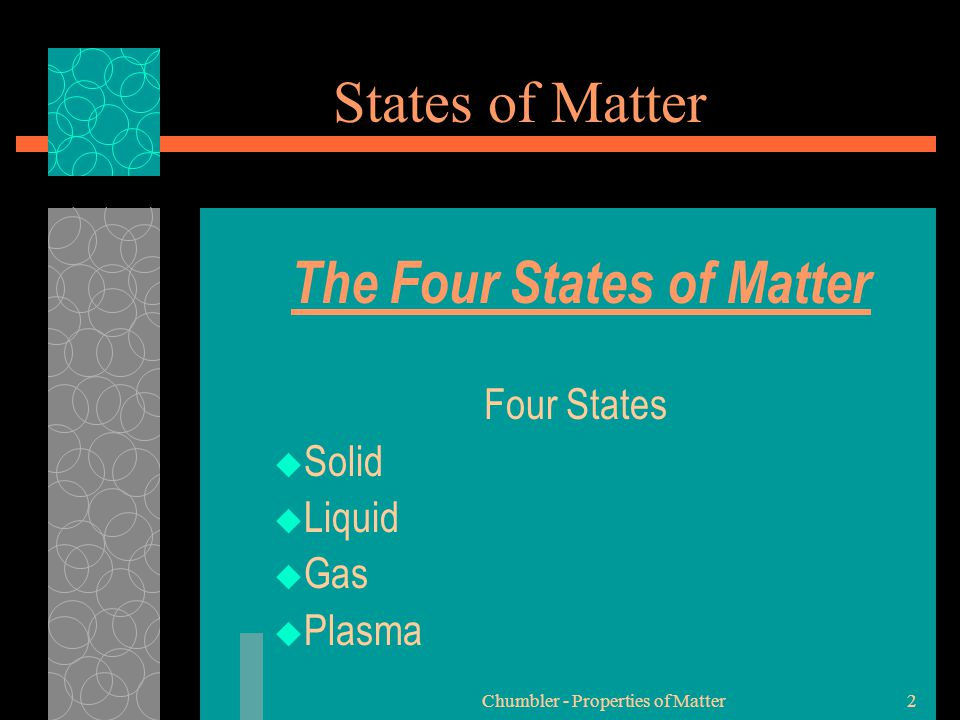 Chumbler - Properties of Matter2 States of Matter The Four States of Matter Four States  Solid  Liquid  Gas  Plasma