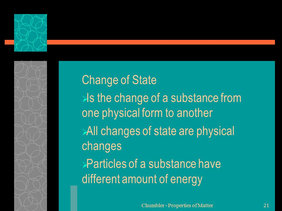 Change of State  Is the change of a substance from one physical form to another  All changes of state are physical changes  Particles of a substanc