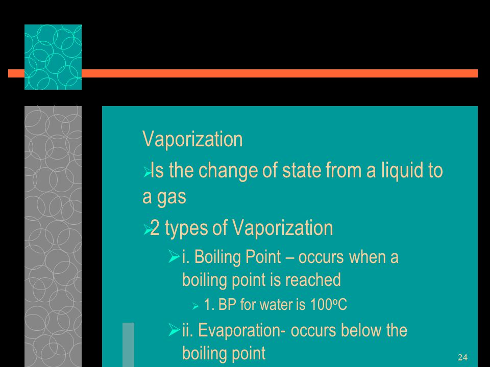 Vaporization  Is the change of state from a liquid to a gas  2 types of Vaporization  i. Boiling Point – occurs when a boiling point is reached  1