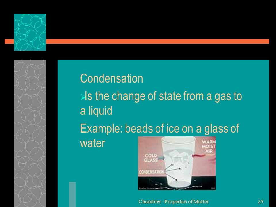 Condensation  Is the change of state from a gas to a liquid Example: beads of ice on a glass of water Chumbler - Properties of Matter25