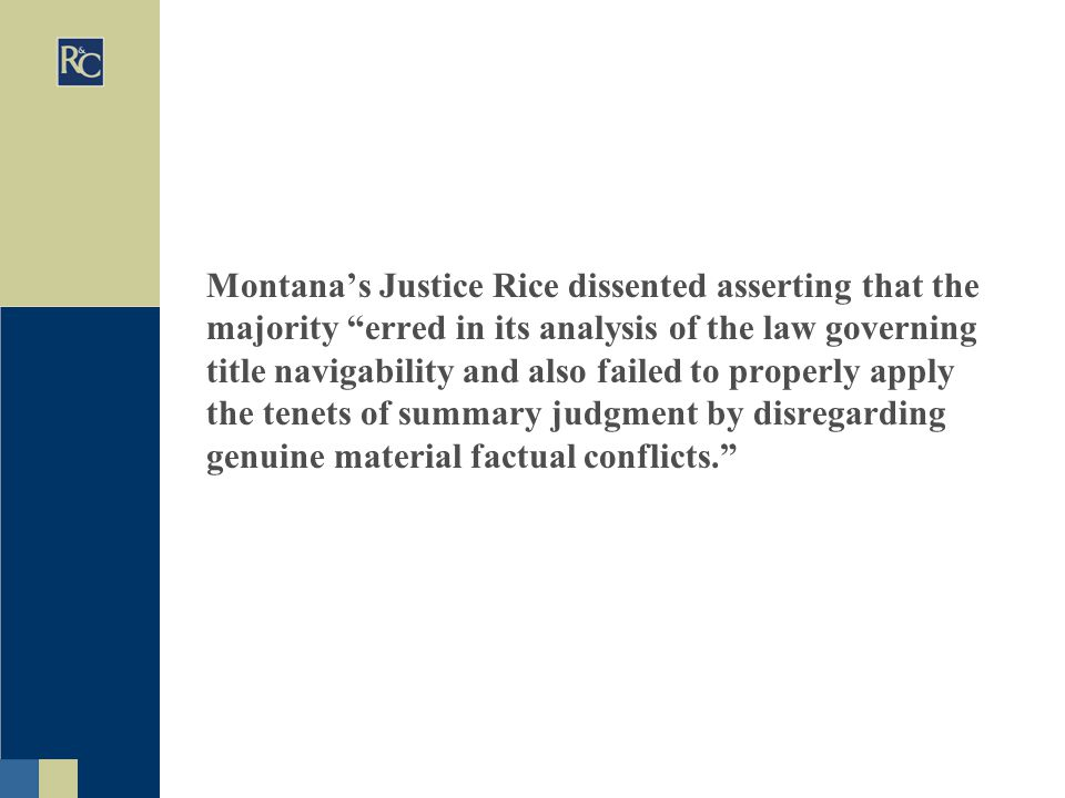 Montana's Justice Rice dissented asserting that the majority erred in its analysis of the law governing title navigability and also failed to properly apply the tenets of summary judgment by disregarding genuine material factual conflicts.