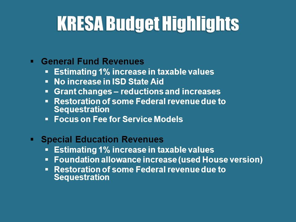  General Fund Revenues  Estimating 1% increase in taxable values  No increase in ISD State Aid  Grant changes – reductions and increases  Restoration of some Federal revenue due to Sequestration  Focus on Fee for Service Models  Special Education Revenues  Estimating 1% increase in taxable values  Foundation allowance increase (used House version)  Restoration of some Federal revenue due to Sequestration KRESA Budget Highlights