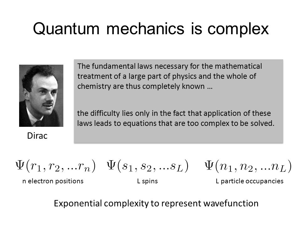Quantum mechanics is complex Dirac The fundamental laws necessary for the mathematical treatment of a large part of physics and the whole of chemistry are thus completely known … the difficulty lies only in the fact that application of these laws leads to equations that are too complex to be solved.