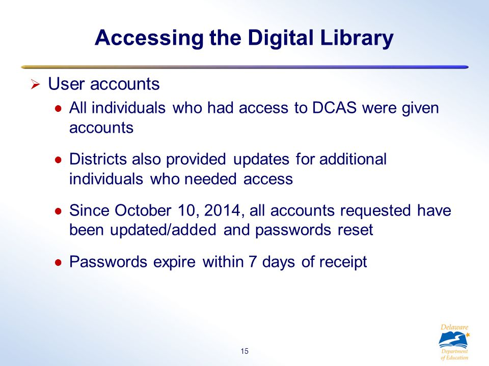 Accessing the Digital Library  User accounts All individuals who had access to DCAS were given accounts Districts also provided updates for additional individuals who needed access Since October 10, 2014, all accounts requested have been updated/added and passwords reset Passwords expire within 7 days of receipt 15