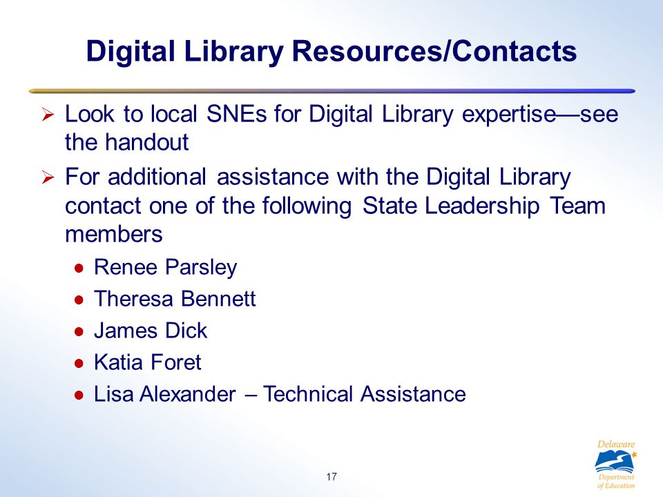 Look to local SNEs for Digital Library expertise—see the handout  For additional assistance with the Digital Library contact one of the following State Leadership Team members Renee Parsley Theresa Bennett James Dick Katia Foret Lisa Alexander – Technical Assistance Digital Library Resources/Contacts 17