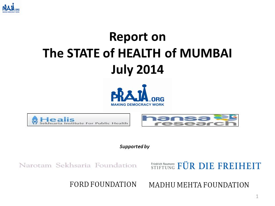 Report on The STATE of HEALTH of MUMBAI July 2014 Supported by FORD FOUNDATION MADHU MEHTA FOUNDATION 1