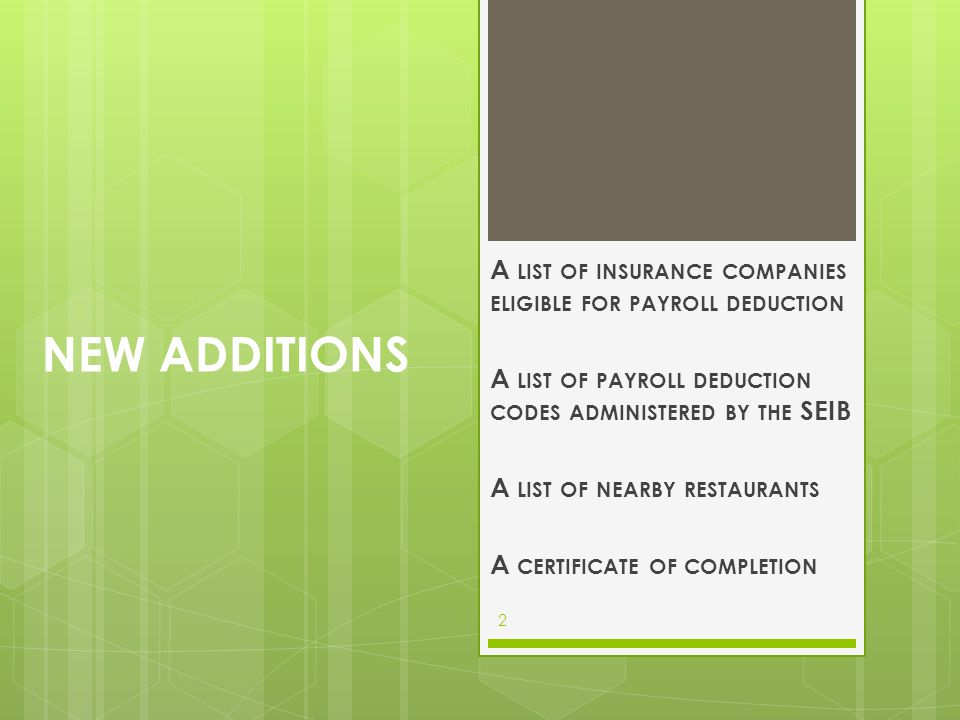 NEW ADDITIONS A LIST OF INSURANCE COMPANIES ELIGIBLE FOR PAYROLL DEDUCTION A LIST OF PAYROLL DEDUCTION CODES ADMINISTERED BY THE SEIB A LIST OF NEARBY