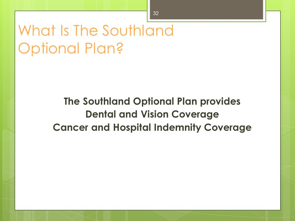 The Southland Optional Plan provides Dental and Vision Coverage Cancer and Hospital Indemnity Coverage What Is The Southland Optional Plan? 32